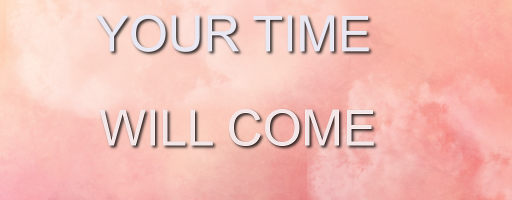 Your time will come!